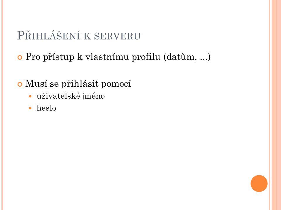 P ŘIHLÁŠENÍ K SERVERU Pro přístup k vlastnímu profilu (datům,...) Musí se přihlásit pomocí uživatelské jméno heslo