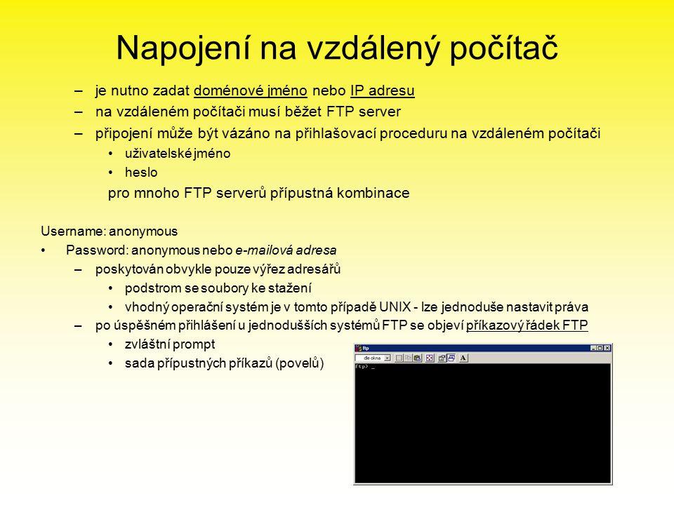 Napojení na vzdálený počítač –je nutno zadat doménové jméno nebo IP adresu –na vzdáleném počítači musí běžet FTP server –připojení může být vázáno na přihlašovací proceduru na vzdáleném počítači uživatelské jméno heslo pro mnoho FTP serverů přípustná kombinace Username: anonymous Password: anonymous nebo e-mailová adresa –poskytován obvykle pouze výřez adresářů podstrom se soubory ke stažení vhodný operační systém je v tomto případě UNIX - lze jednoduše nastavit práva –po úspěšném přihlášení u jednodušších systémů FTP se objeví příkazový řádek FTP zvláštní prompt sada přípustných příkazů (povelů)