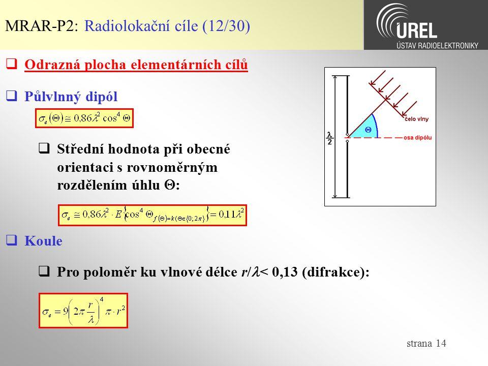 strana 14 MRAR-P2: Radiolokační cíle (12/30)  Odrazná plocha elementárních cílů  Půlvlnný dipól  Střední hodnota při obecné orientaci s rovnoměrným