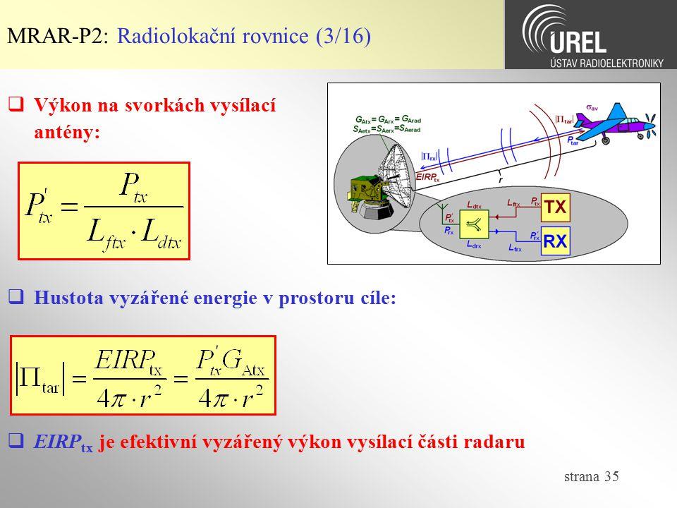 strana 35 MRAR-P2: Radiolokační rovnice (3/16)  Hustota vyzářené energie v prostoru cíle:  Výkon na svorkách vysílací antény:  EIRP tx je efektivní