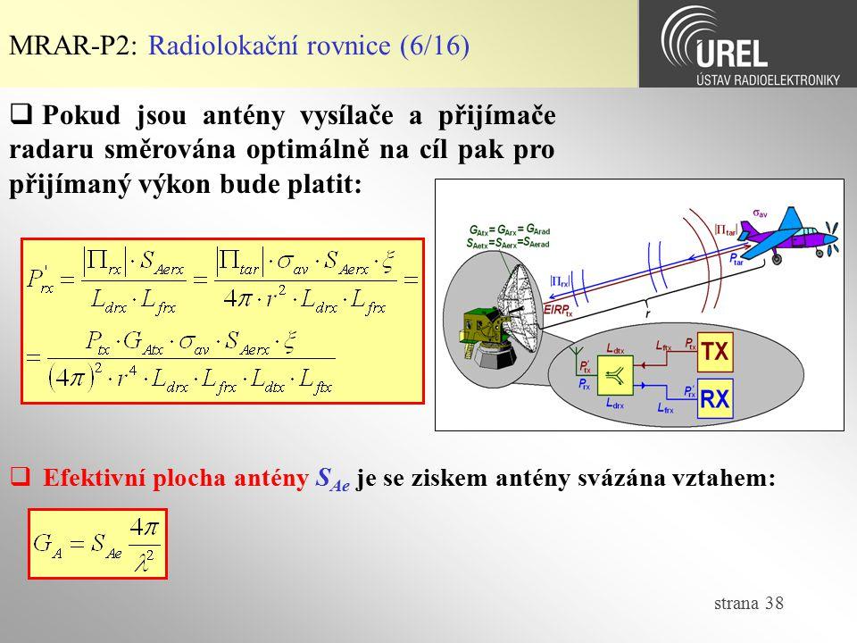 strana 38 MRAR-P2: Radiolokační rovnice (6/16)  Efektivní plocha antény S Ae je se ziskem antény svázána vztahem:  Pokud jsou antény vysílače a přij