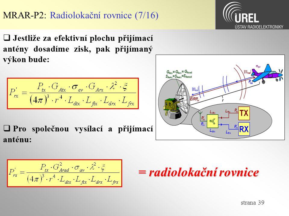 strana 39 MRAR-P2: Radiolokační rovnice (7/16)  Jestliže za efektivní plochu přijímací antény dosadíme zisk, pak přijímaný výkon bude:  Pro společno