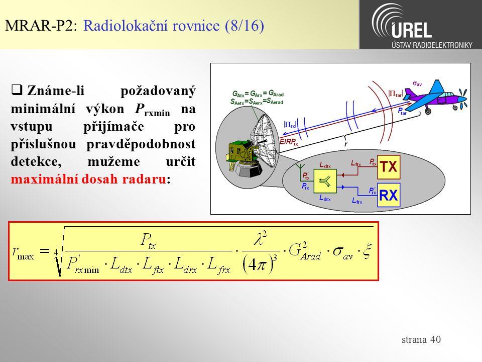 strana 40 MRAR-P2: Radiolokační rovnice (8/16)  Známe-li požadovaný minimální výkon P rxmin na vstupu přijímače pro příslušnou pravděpodobnost detekc