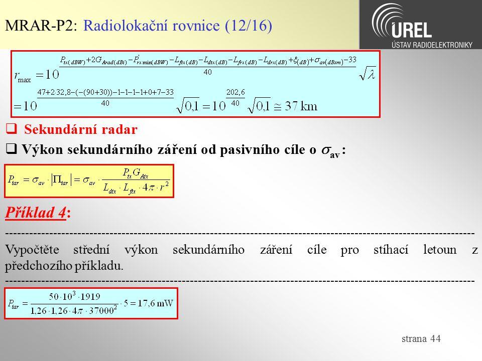 strana 44 MRAR-P2: Radiolokační rovnice (12/16)  Sekundární radar  Výkon sekundárního záření od pasivního cíle o  av : Příklad 4: -----------------