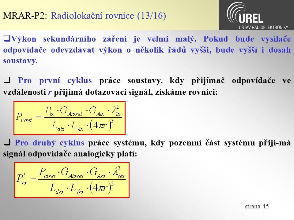 strana 45 MRAR-P2: Radiolokační rovnice (13/16)  Výkon sekundárního záření je velmi malý. Pokud bude vysílače odpovídače odevzdávat výkon o několik ř