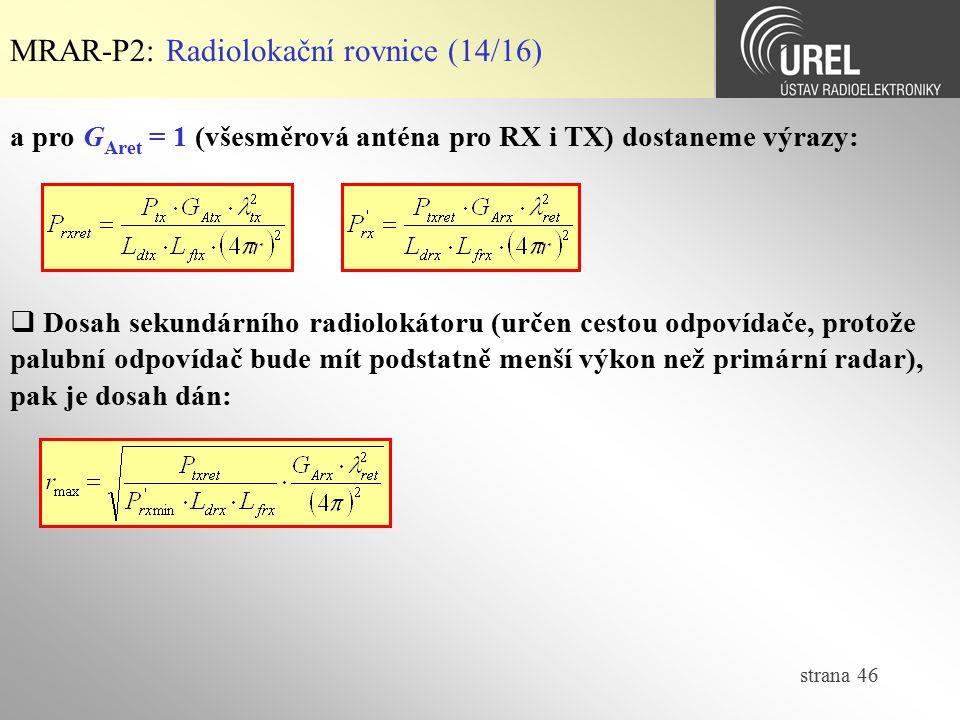 strana 46 MRAR-P2: Radiolokační rovnice (14/16) a pro G Aret = 1 (všesměrová anténa pro RX i TX) dostaneme výrazy:  Dosah sekundárního radiolokátoru
