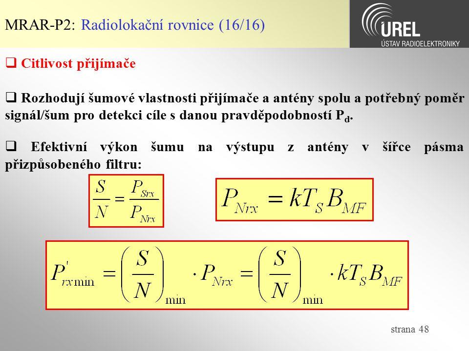 strana 48 MRAR-P2: Radiolokační rovnice (16/16)  Citlivost přijímače  Rozhodují šumové vlastnosti přijímače a antény spolu a potřebný poměr signál/š