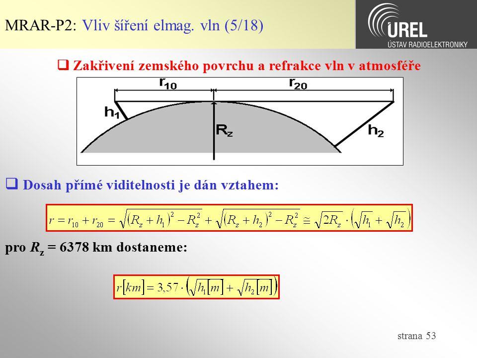 strana 53 MRAR-P2: Vliv šíření elmag. vln (5/18)  Zakřivení zemského povrchu a refrakce vln v atmosféře  Dosah přímé viditelnosti je dán vztahem: pr
