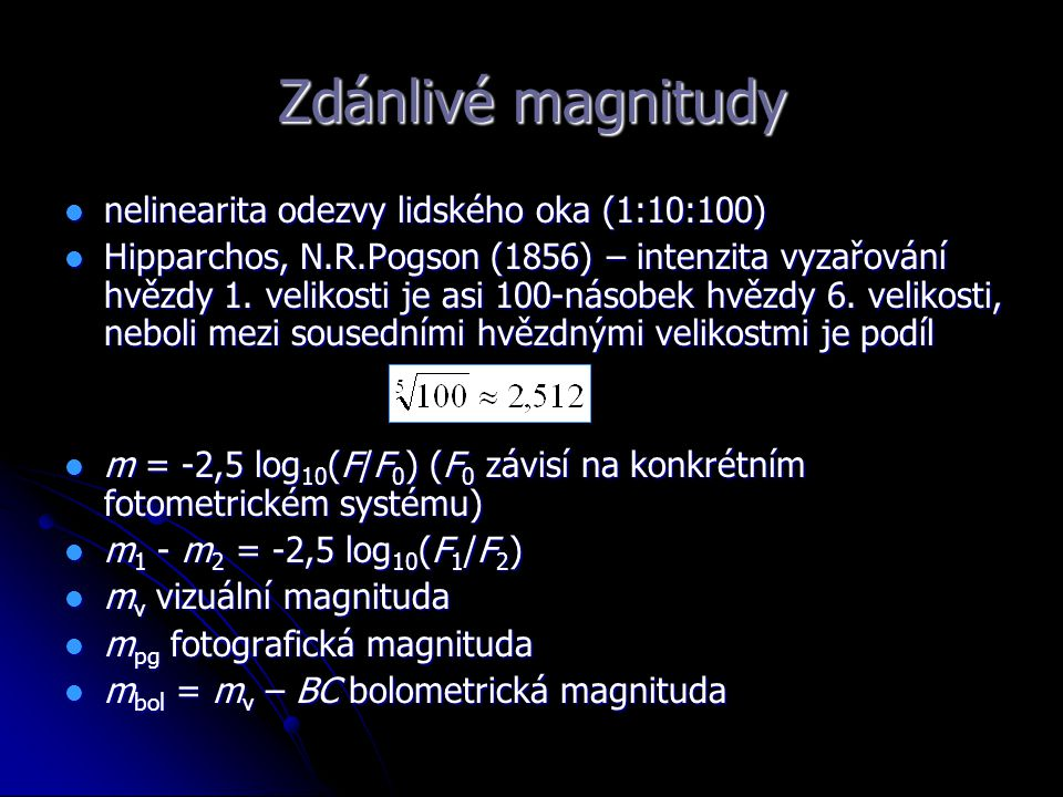 Zdánlivé magnitudy nelinearita odezvy lidského oka (1:10:100) nelinearita odezvy lidského oka (1:10:100) Hipparchos, N.R.Pogson (1856) – intenzita vyz