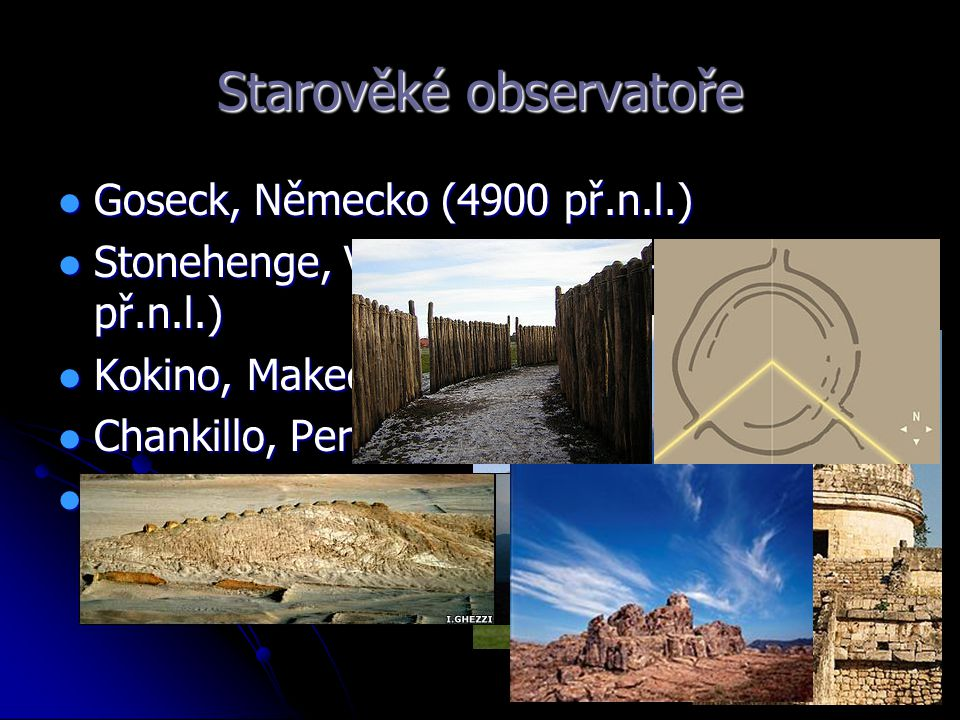 Starověké observatoře Goseck, Německo (4900 př.n.l.) Goseck, Německo (4900 př.n.l.) Stonehenge, Velká Británie (~2-3 tis. př.n.l.) Stonehenge, Velká B