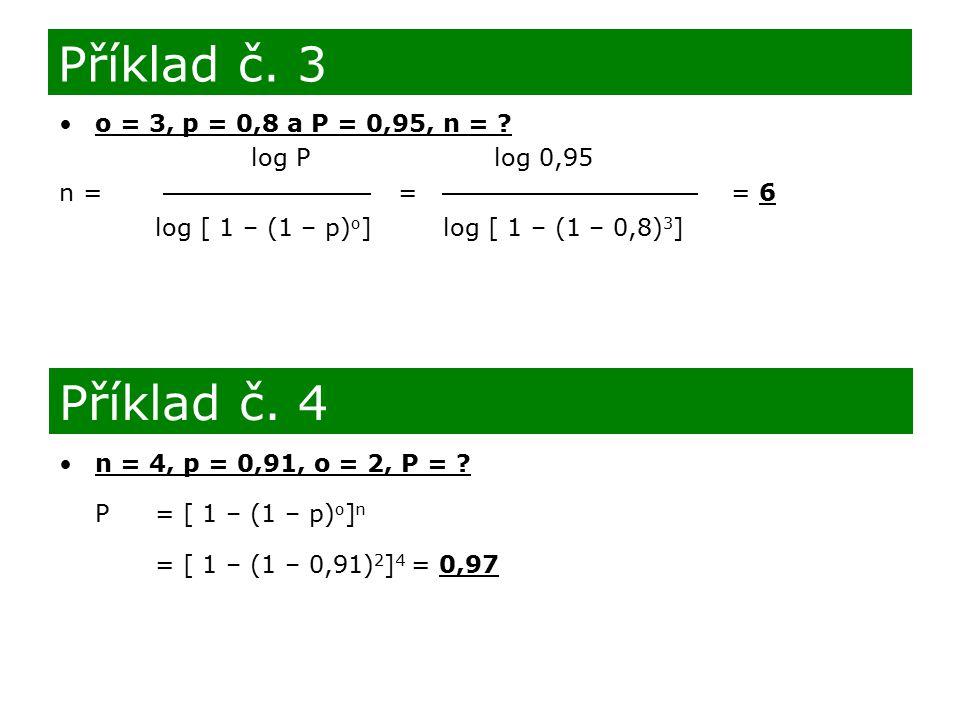 o = 3, p = 0,8 a P = 0,95, n = ? log P log 0,95 n = = = 6 log [ 1 – (1 – p) o ] log [ 1 – (1 – 0,8) 3 ] Příklad č. 3 Příklad č. 4 n = 4, p = 0,91, o =