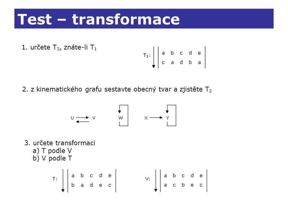 Test – transformace 1. určete T 3, znáte-li T 1 2. z kinematického grafu sestavte obecný tvar a zjistěte T 2 3. určete transformaci a) T podle V b) V
