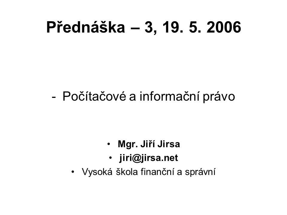 Přednáška – 3, 19. 5. 2006 -Počítačové a informační právo Mgr. Jiří Jirsa jiri@jirsa.net Vysoká škola finanční a správní
