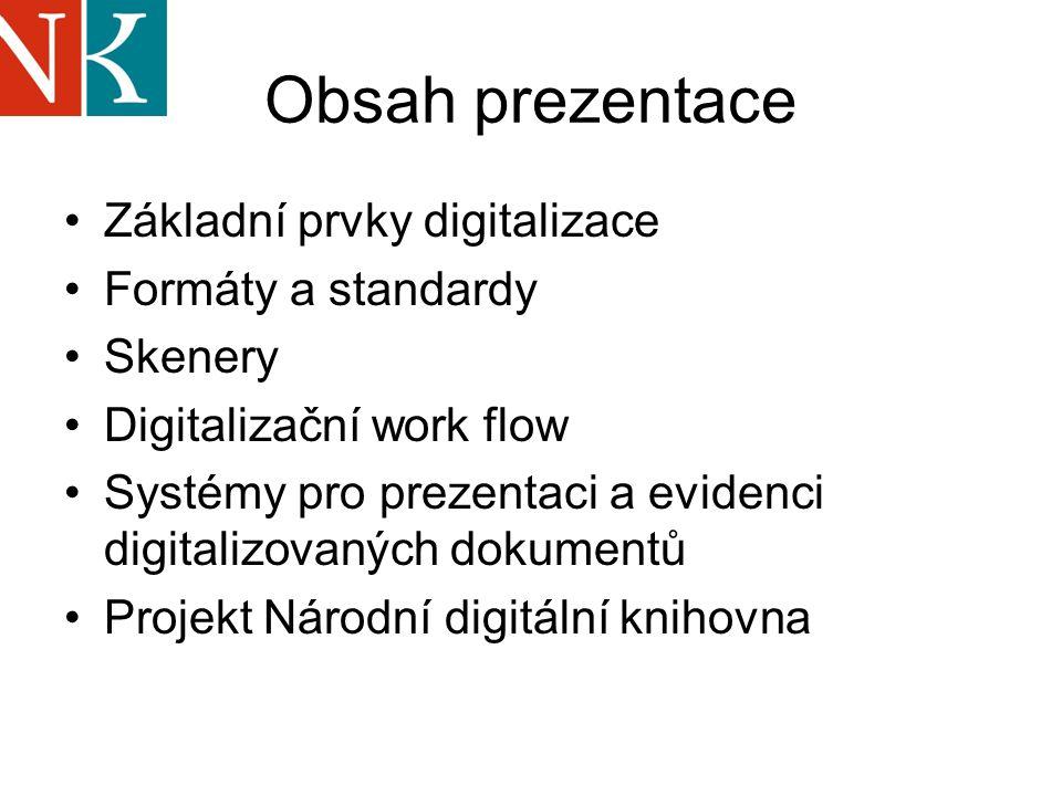 Obsah prezentace Základní prvky digitalizace Formáty a standardy Skenery Digitalizační work flow Systémy pro prezentaci a evidenci digitalizovaných dokumentů Projekt Národní digitální knihovna