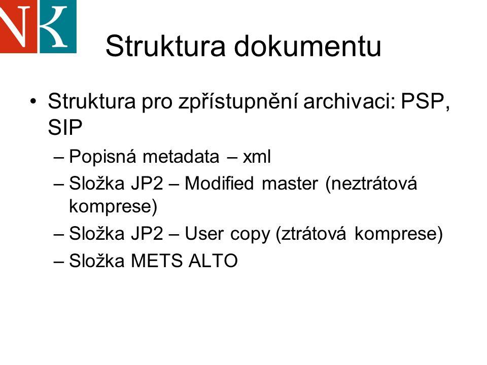 Struktura dokumentu Struktura pro zpřístupnění archivaci: PSP, SIP –Popisná metadata – xml –Složka JP2 – Modified master (neztrátová komprese) –Složka JP2 – User copy (ztrátová komprese) –Složka METS ALTO