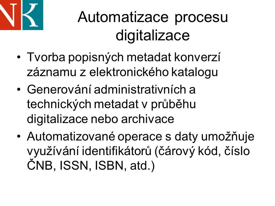 Automatizace procesu digitalizace Tvorba popisných metadat konverzí záznamu z elektronického katalogu Generování administrativních a technických metadat v průběhu digitalizace nebo archivace Automatizované operace s daty umožňuje využívání identifikátorů (čárový kód, číslo ČNB, ISSN, ISBN, atd.)
