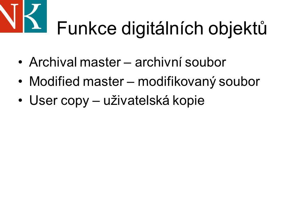 Funkce digitálních objektů Archival master – archivní soubor Modified master – modifikovaný soubor User copy – uživatelská kopie