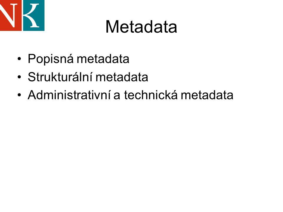 Metadata Popisná metadata Strukturální metadata Administrativní a technická metadata