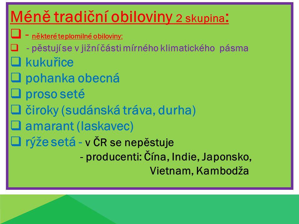 Méně tradiční obiloviny 2 skupina :  - některé teplomilné obiloviny:  - pěstují se v jižní části mírného klimatického pásma  kukuřice  pohanka obecná  proso seté  čiroky (sudánská tráva, durha)  amarant (laskavec)  rýže setá - v ČR se nepěstuje - producenti: Čína, Indie, Japonsko, Vietnam, Kambodža