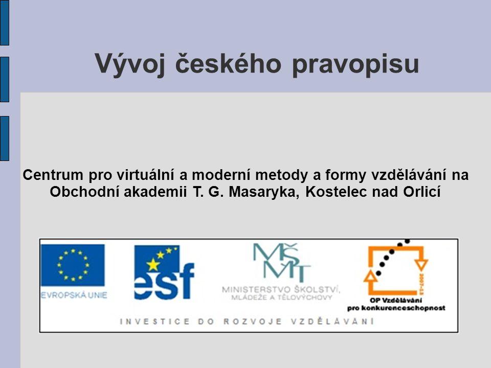 Vývoj českého pravopisu Centrum pro virtuální a moderní metody a formy vzdělávání na Obchodní akademii T. G. Masaryka, Kostelec nad Orlicí
