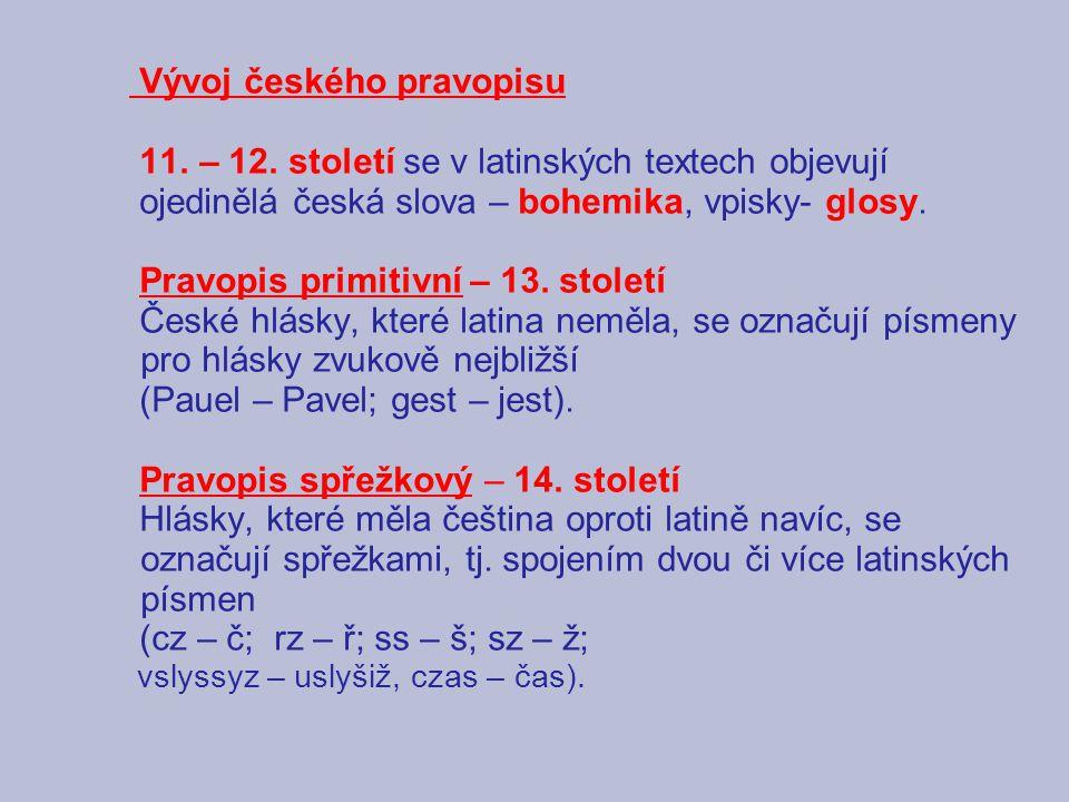 Vývoj českého pravopisu 11. – 12. století se v latinských textech objevují ojedinělá česká slova – bohemika, vpisky- glosy. Pravopis primitivní – 13.