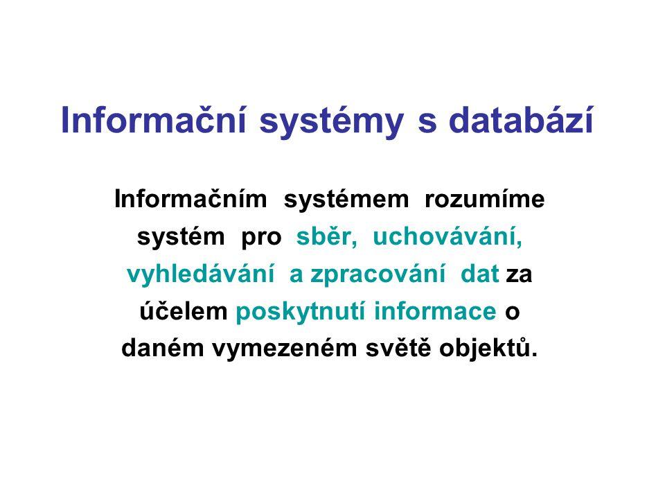 Informační systémy s databází Informačním systémem rozumíme systém pro sběr, uchovávání, vyhledávání a zpracování dat za účelem poskytnutí informace o