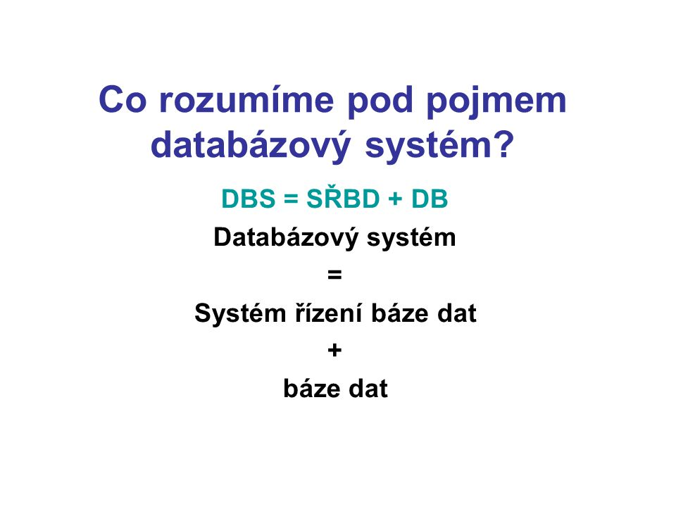 Co rozumíme pod pojmem databázový systém? DBS = SŘBD + DB Databázový systém = Systém řízení báze dat + báze dat
