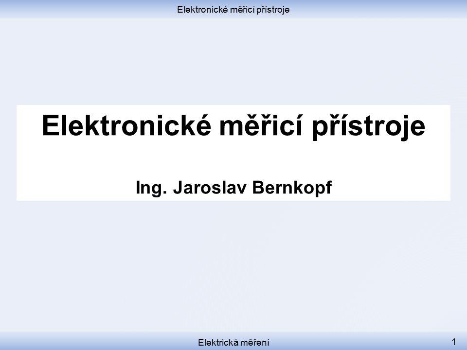 Elektronické měřicí přístroje Elektrická měření 1 Elektronické měřicí přístroje Ing. Jaroslav Bernkopf