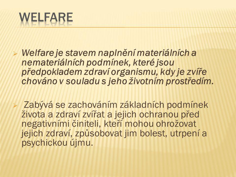  Welfare je stavem naplnění materiálních a nemateriálních podmínek, které jsou předpokladem zdraví organismu, kdy je zvíře chováno v souladu s jeho ž