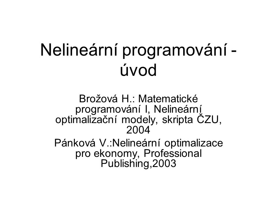 Nelineární programování - úvod Brožová H.: Matematické programování I, Nelineární optimalizační modely, skripta ČZU, 2004 Pánková V.:Nelineární optimalizace pro ekonomy, Professional Publishing,2003