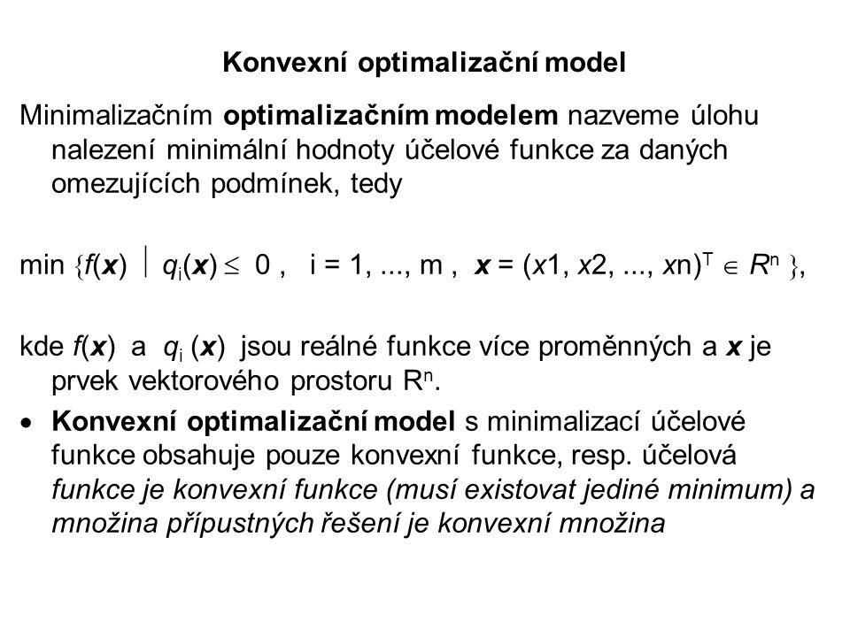 Konvexní optimalizační model Minimalizačním optimalizačním modelem nazveme úlohu nalezení minimální hodnoty účelové funkce za daných omezujících podmínek, tedy min  f(x)  q i (x)  0, i = 1,..., m, x = (x1, x2,..., xn) T  R n , kde f(x) a q i (x) jsou reálné funkce více proměnných a x je prvek vektorového prostoru R n.