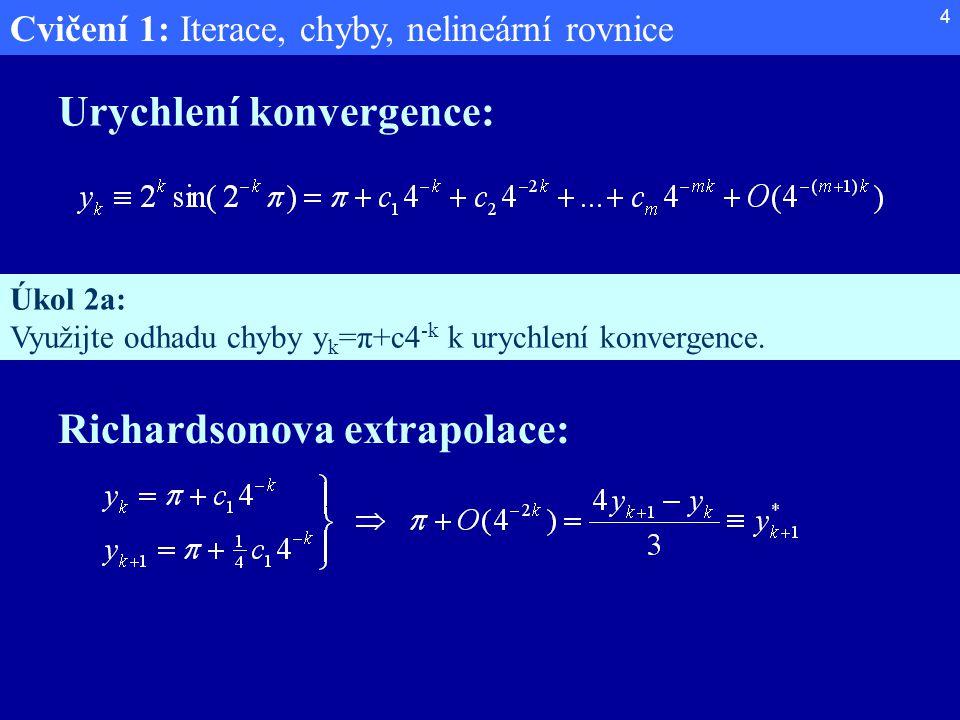 Cvičení 1: Iterace, chyby, nelineární rovnice 4 Urychlení konvergence: Úkol 2a: Využijte odhadu chyby y k =π+c4 -k k urychlení konvergence. Richardson