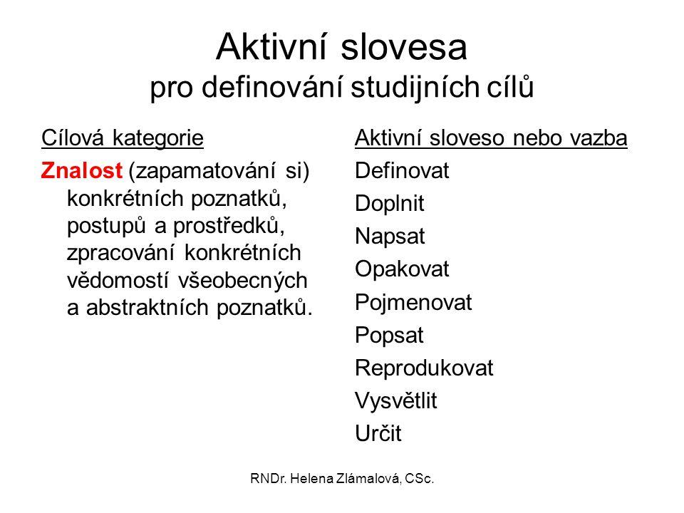 RNDr. Helena Zlámalová, CSc. Aktivní slovesa pro definování studijních cílů Cílová kategorie Znalost (zapamatování si) konkrétních poznatků, postupů a