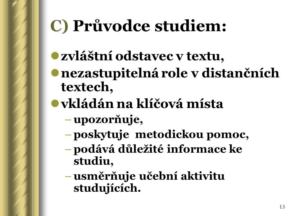13 C) Průvodce studiem: zvláštní odstavec v textu, nezastupitelná role v distančních textech, vkládán na klíčová místa –upozorňuje, –poskytuje metodic
