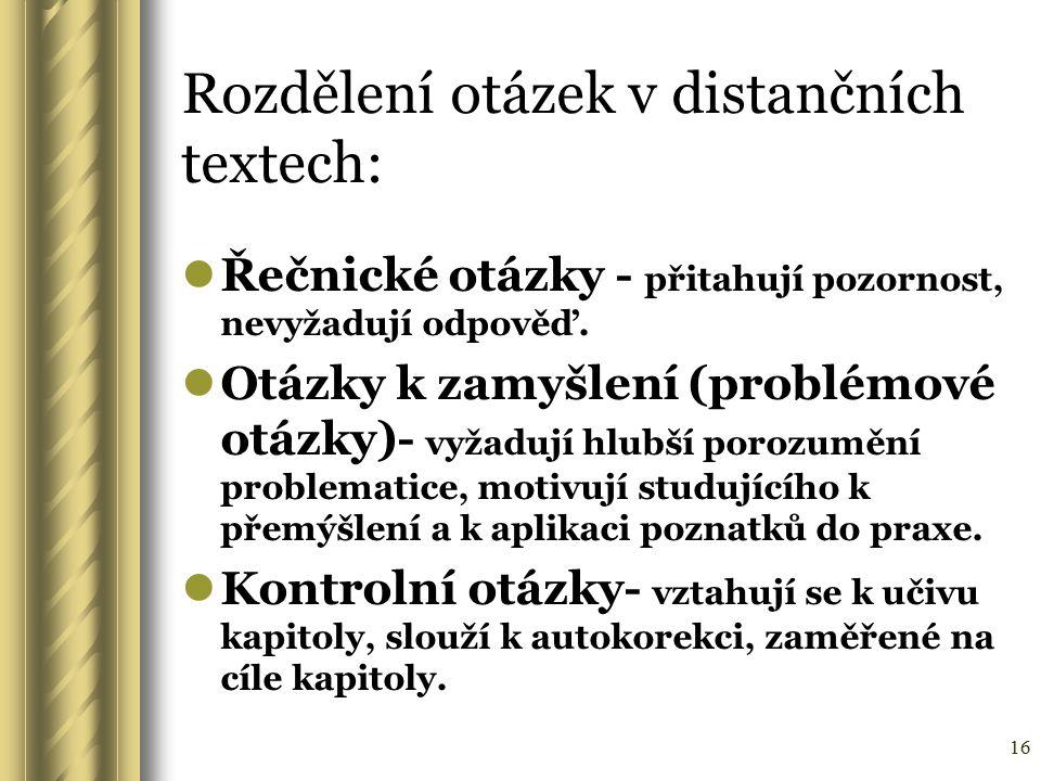 16 Rozdělení otázek v distančních textech: Řečnické otázky - přitahují pozornost, nevyžadují odpověď. Otázky k zamyšlení (problémové otázky)- vyžadují