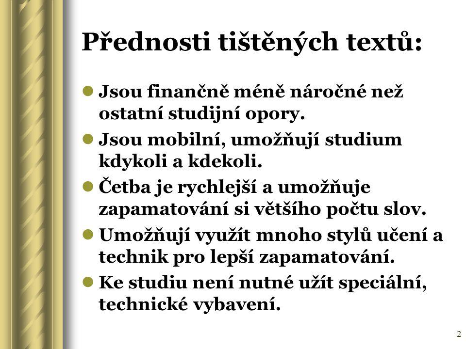 2 Přednosti tištěných textů: Jsou finančně méně náročné než ostatní studijní opory. Jsou mobilní, umožňují studium kdykoli a kdekoli. Četba je rychlej