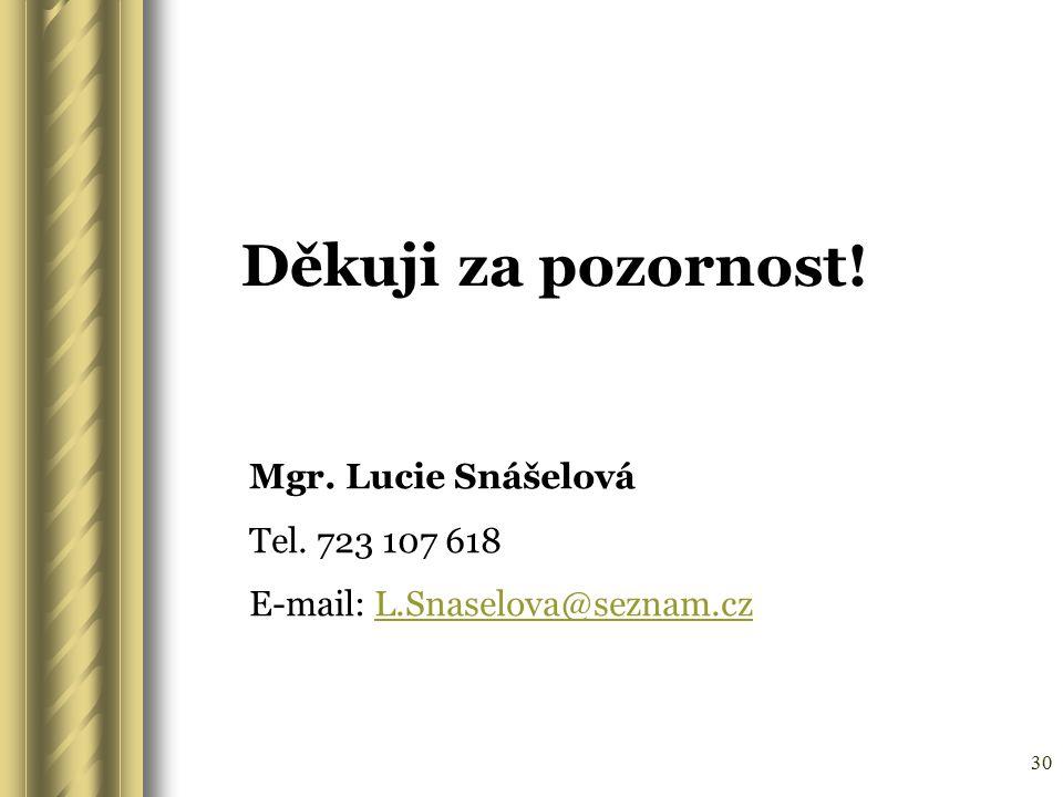 30 Děkuji za pozornost! Mgr. Lucie Snášelová Tel. 723 107 618 E-mail: L.Snaselova@seznam.czL.Snaselova@seznam.cz