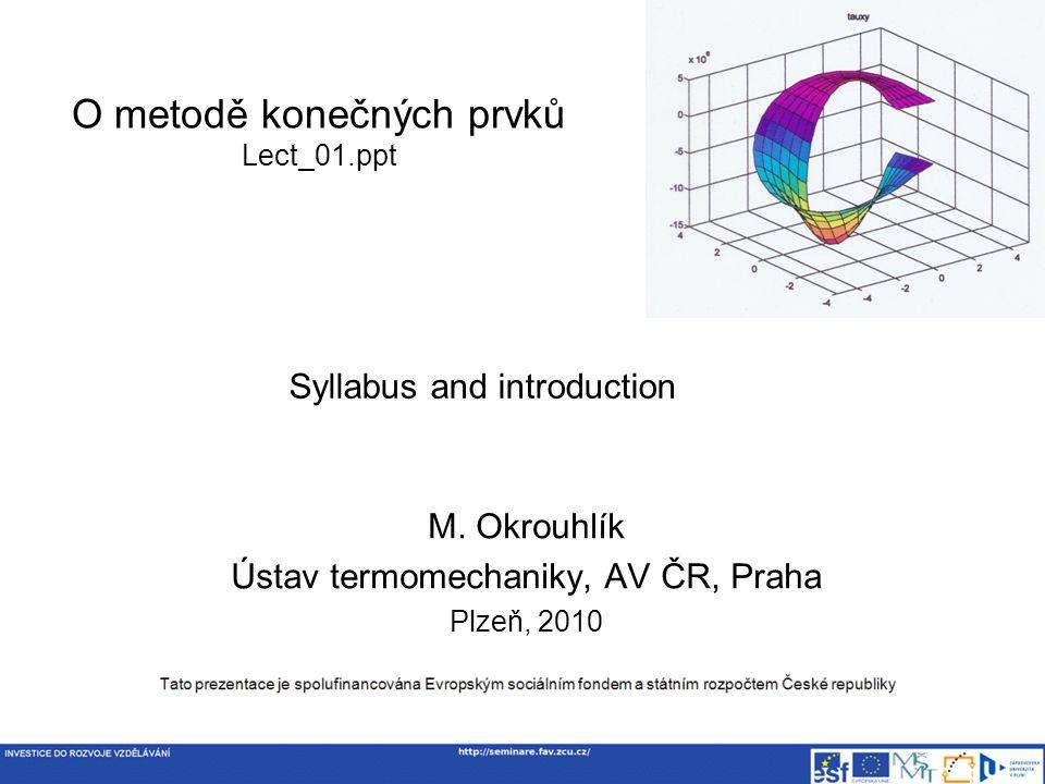 Syllabus Deformační varianta MKP Značení Odvození pomocí principu virtuálních prací Diskretizace posuvů, přetvoření a konstitutivních vztahů Strukturální prvky – tyč, nosník, membrána, deska, skořepina Analytický přístup – zobecněné souřadnice Numerický přístup – isoparametrické prvky Sestavení matic tuhosti, tlumení a hmotnosti Předepsání okrajových podmínek Typy řešených úloh Řešení statických úloh Nalezení vlastních čísel a vlastních tvarů kmitu Řešení nestacionárních úloh – šíření vln Numerická matematika Řešení soustav algebraických rovnic Řešení standardního a zobecněného problému vlastních čísel Integrace obyčejných diferenciálních rovnic Metoda konečných prvků pro nelineární úlohy – stručný úvod do problematiky