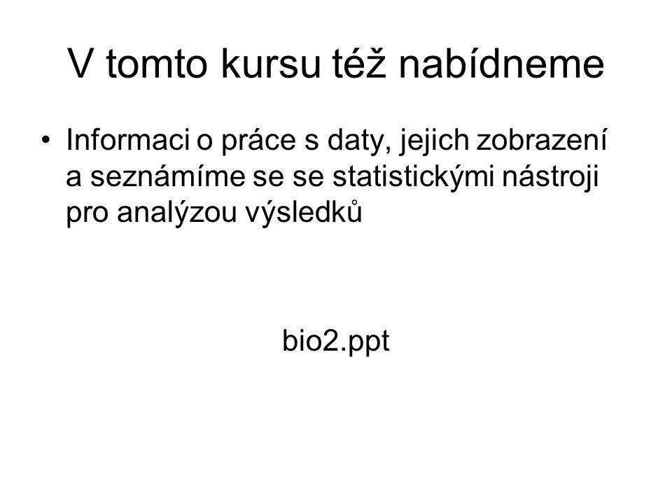 V tomto kursu též nabídneme Informaci o práce s daty, jejich zobrazení a seznámíme se se statistickými nástroji pro analýzou výsledků bio2.ppt