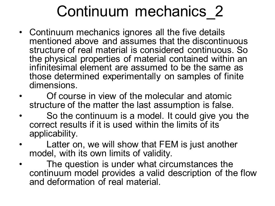 Continuum mechanics_2 Continuum mechanics ignores all the five details mentioned above and assumes that the discontinuous structure of real material is considered continuous.