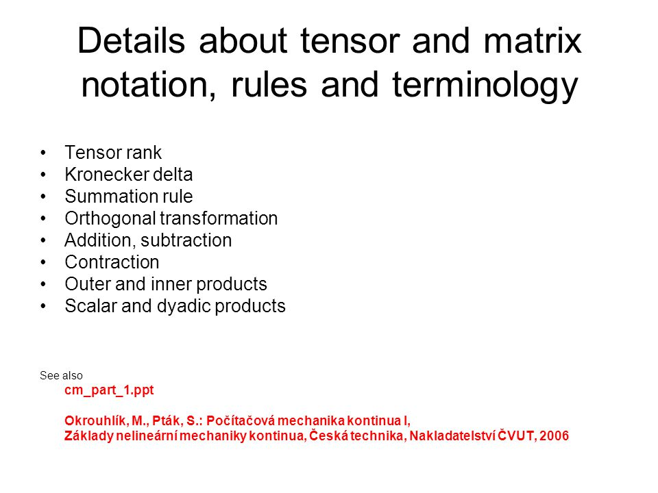 Details about tensor and matrix notation, rules and terminology Tensor rank Kronecker delta Summation rule Orthogonal transformation Addition, subtraction Contraction Outer and inner products Scalar and dyadic products See also cm_part_1.ppt Okrouhlík, M., Pták, S.: Počítačová mechanika kontinua I, Základy nelineární mechaniky kontinua, Česká technika, Nakladatelství ČVUT, 2006