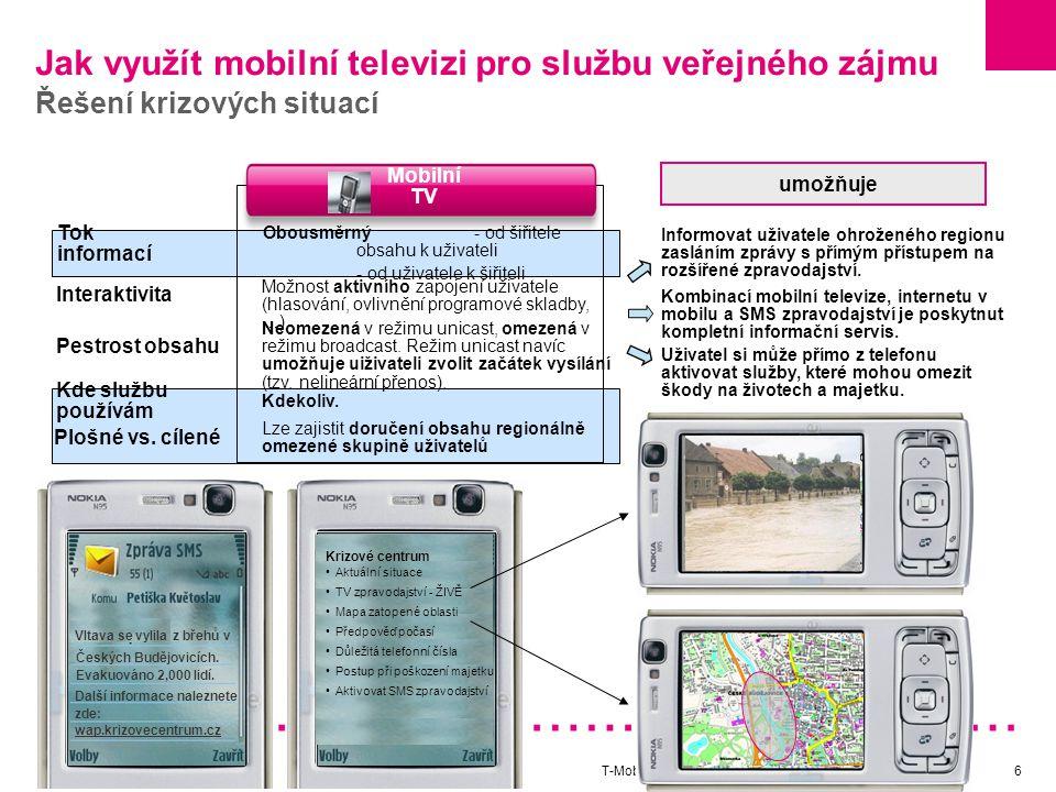 T-Mobile Czech / Mobilní televize6 Jak využít mobilní televizi pro službu veřejného zájmu Řešení krizových situací Tok informací Mobilní TV Obousměrný - od šiřitele obsahu k uživateli - od uživatele k šiřiteli Pestrost obsahu Neomezená v režimu unicast, omezená v režimu broadcast.