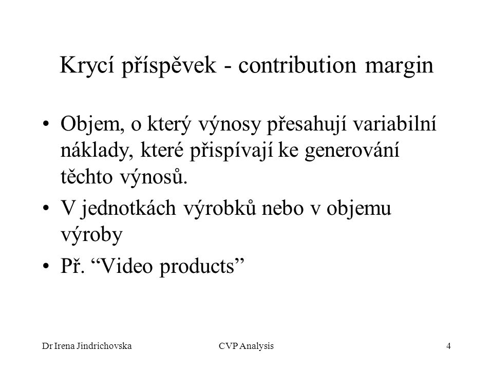 Dr Irena JindrichovskaCVP Analysis4 Krycí příspěvek - contribution margin Objem, o který výnosy přesahují variabilní náklady, které přispívají ke gene