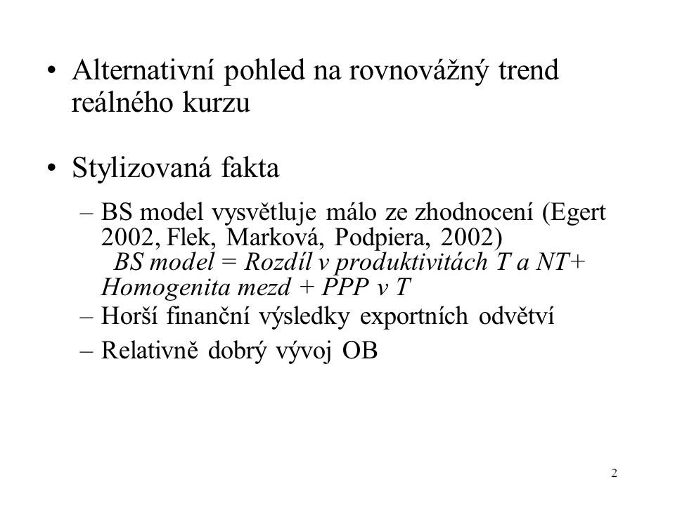 2 Alternativní pohled na rovnovážný trend reálného kurzu Stylizovaná fakta –BS model vysvětluje málo ze zhodnocení (Egert 2002, Flek, Marková, Podpiera, 2002) BS model = Rozdíl v produktivitách T a NT+ Homogenita mezd + PPP v T –Horší finanční výsledky exportních odvětví –Relativně dobrý vývoj OB