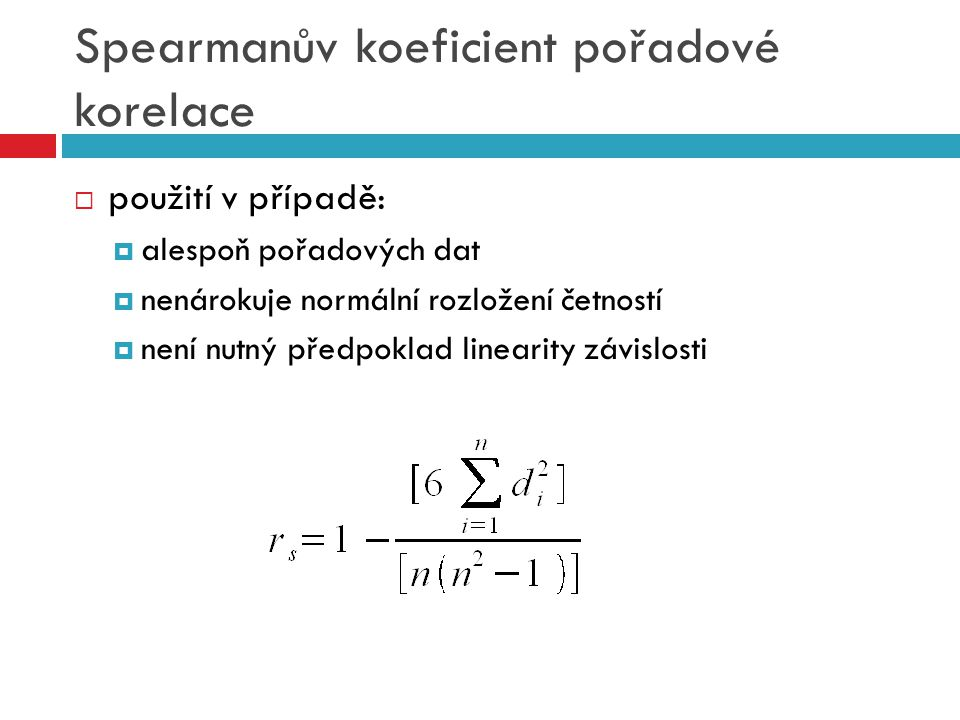 Spearmanův koeficient pořadové korelace  použití v případě:  alespoň pořadových dat  nenárokuje normální rozložení četností  není nutný předpoklad linearity závislosti