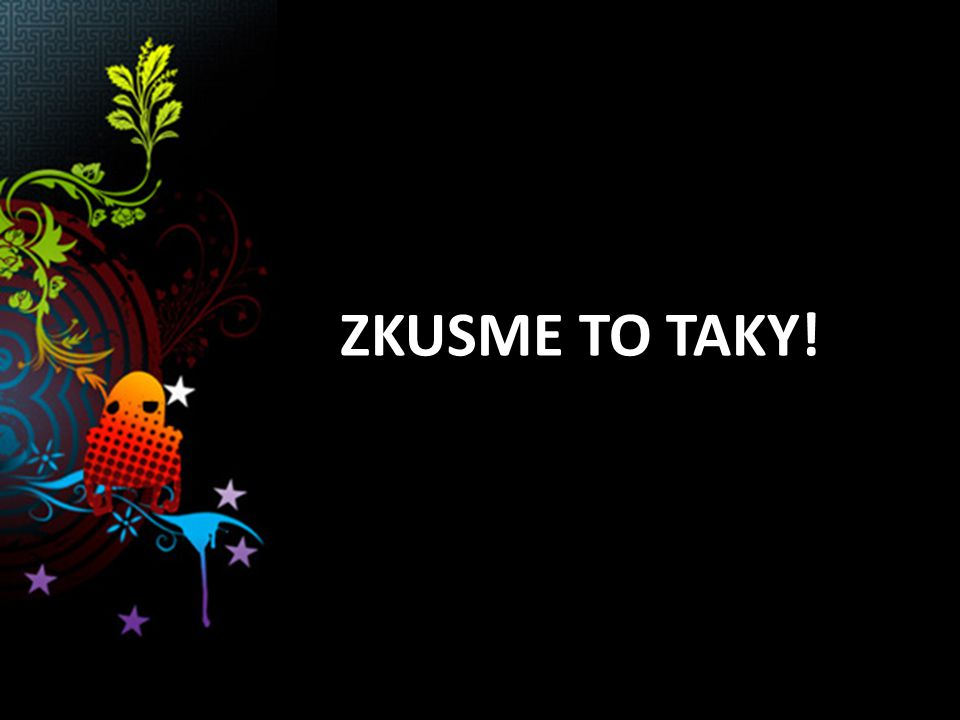 ZKUSME TO TAKY!