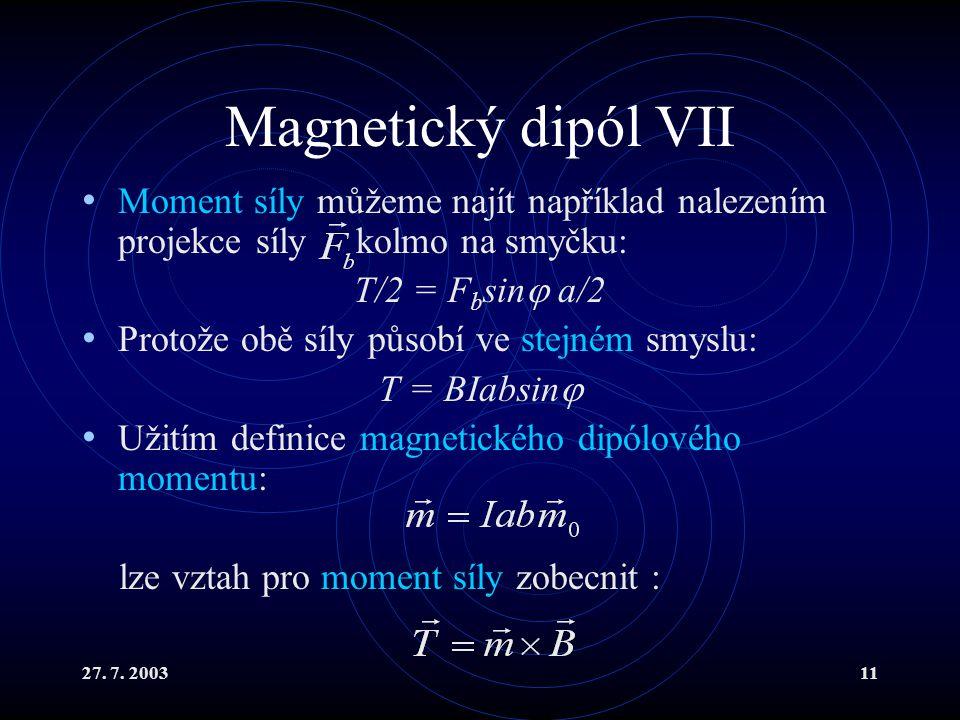 27. 7. 200311 Magnetický dipól VII Moment síly můžeme najít například nalezením projekce síly kolmo na smyčku: T/2 = F b sin  a/2 Protože obě síly pů