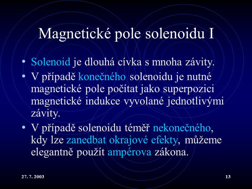 27. 7. 200313 Magnetické pole solenoidu I Solenoid je dlouhá cívka s mnoha závity. V případě konečného solenoidu je nutné magnetické pole počítat jako