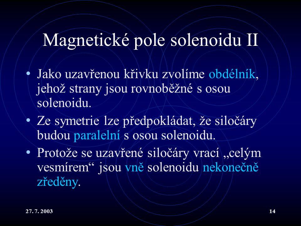 27. 7. 200314 Magnetické pole solenoidu II Jako uzavřenou křivku zvolíme obdélník, jehož strany jsou rovnoběžné s osou solenoidu. Ze symetrie lze před