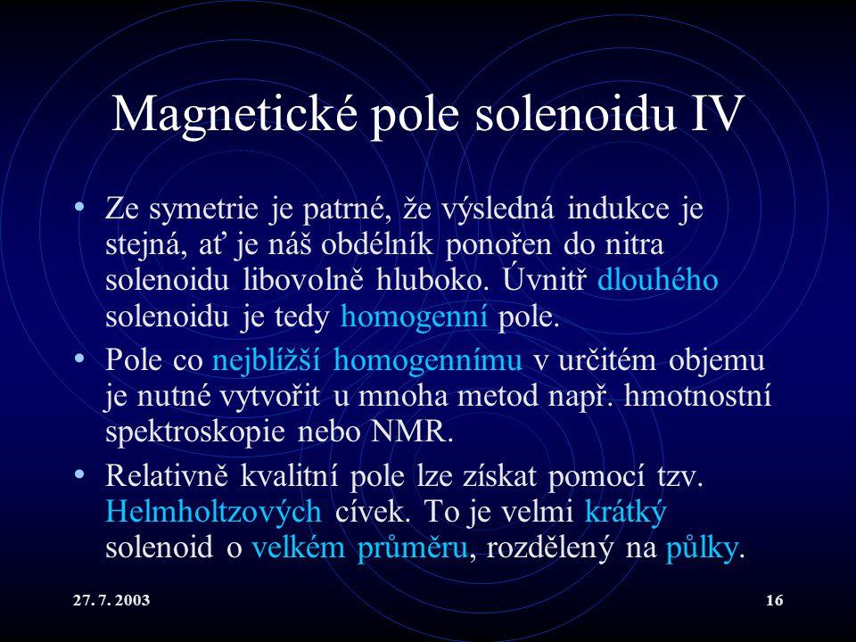 27. 7. 200316 Magnetické pole solenoidu IV Ze symetrie je patrné, že výsledná indukce je stejná, ať je náš obdélník ponořen do nitra solenoidu libovol